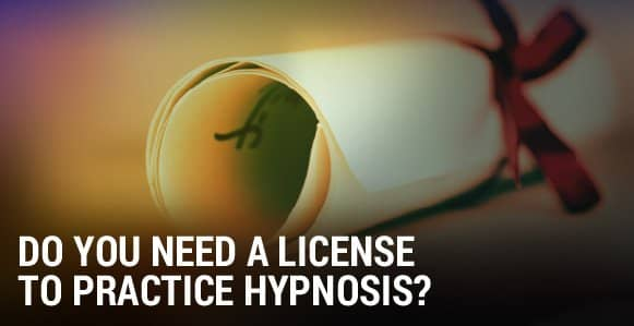 Do You Need A License To Practice Hypnosis? The Ethical And Legal Obligations Every Hypnotherapist Needs To Know