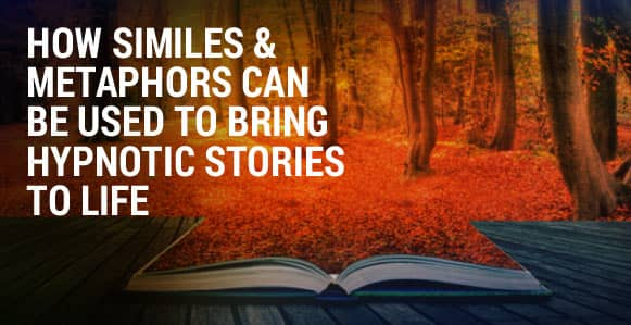 How To Use Similes And Metaphors To Powerfully Bring Your Hypnotic Stories To Life