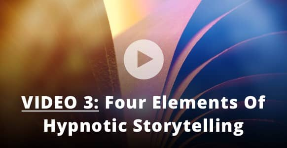 [HYPNOTIC VIDEO 3 of 3] The 4 Elements Of Hypnotic Storytelling: Even More Secrets To Build Influence & Make Any Story Relevant
