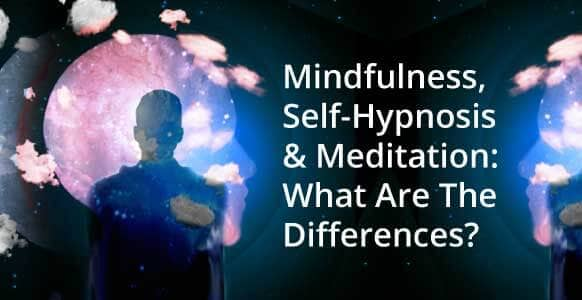 Self-Hypnosis, Meditation & Mindfulness: A Quick Guide On Their Differences & How They Can Light Up Your Inner World