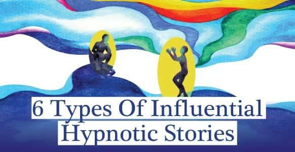 6 Of The Most Influential Types Of Hypnotic Stories That Build Trust, Induce Trance & Put People At Ease