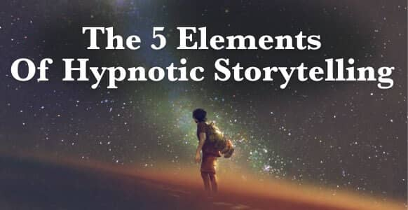 Discover The 5 Elements Of Hypnotic Storytelling That Covertly Captivate The Unconscious Mind