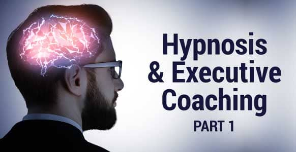 Hypnosis & Executive Coaching - Part 1: How to Help Someone Achieve Greater Personal Growth Through Hypnosis