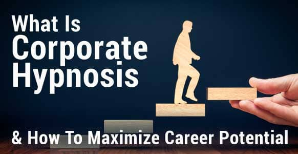 What Is Corporate Hypnosis?  How To Maximize Your Client's Professional Potential
