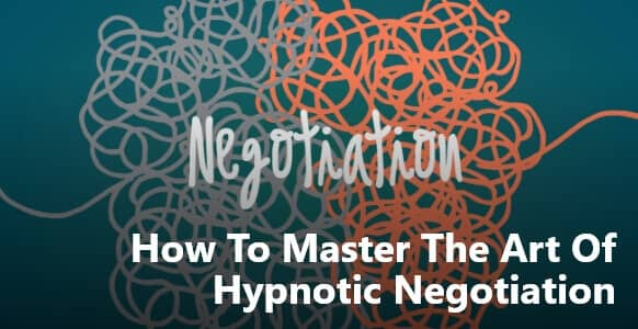 How To Master The Art of Hypnotic Negotiation To Bring Out Suitable Outcomes